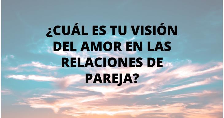 Cuál es tu visión del amor en las relaciones de pareja